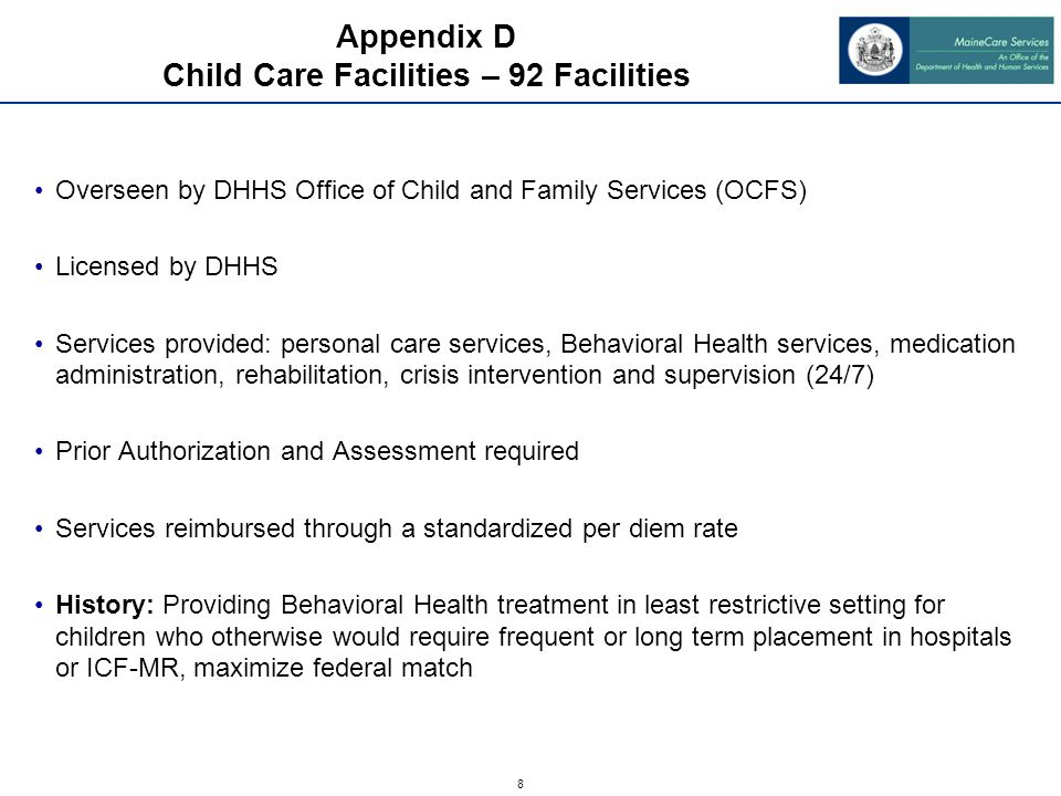 8 Appendix D Child Care Facilities – 92 Facilities Overseen by DHHS Office of Child and Family Services (OCFS) Licensed by DHHS Services provided: personal care services, Behavioral Health services, medication administration, rehabilitation, crisis intervention and supervision (24/7) Prior Authorization and Assessment required Services reimbursed through a standardized per diem rate History: Providing Behavioral Health treatment in least restrictive setting for children who otherwise would require frequent or long term placement in hospitals or ICF-MR, maximize federal match