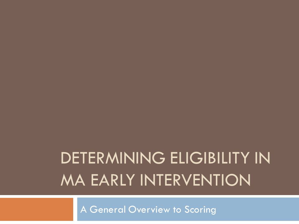 DETERMINING ELIGIBILITY IN MA EARLY INTERVENTION A General Overview to Scoring