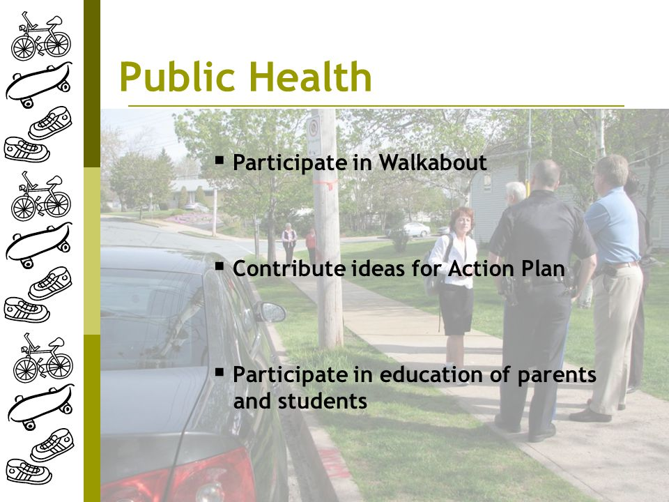 Public Health  Participate in education of parents and students  Participate in Walkabout  Contribute ideas for Action Plan