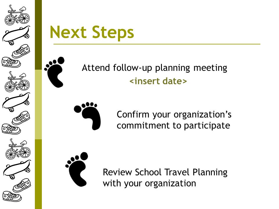 Next Steps Attend follow-up planning meeting Review School Travel Planning with your organization Confirm your organization's commitment to participate