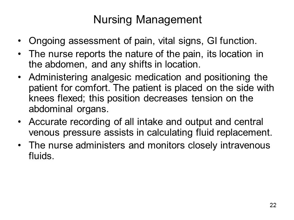 22 Nursing Management Ongoing assessment of pain, vital signs, GI function. The nurse reports the nature of the pain, its location in the abdomen, and