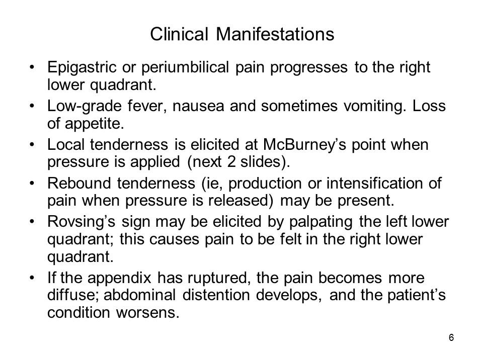 6 Clinical Manifestations Epigastric or periumbilical pain progresses to the right lower quadrant. Low-grade fever, nausea and sometimes vomiting. Los