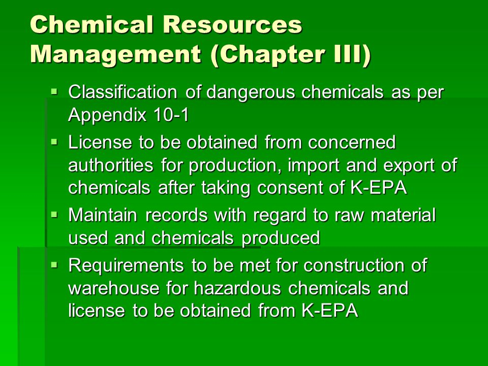 Chemical Resources Management (Chapter III)  Classification of dangerous chemicals as per Appendix 10-1  License to be obtained from concerned authorities for production, import and export of chemicals after taking consent of K-EPA  Maintain records with regard to raw material used and chemicals produced  Requirements to be met for construction of warehouse for hazardous chemicals and license to be obtained from K-EPA