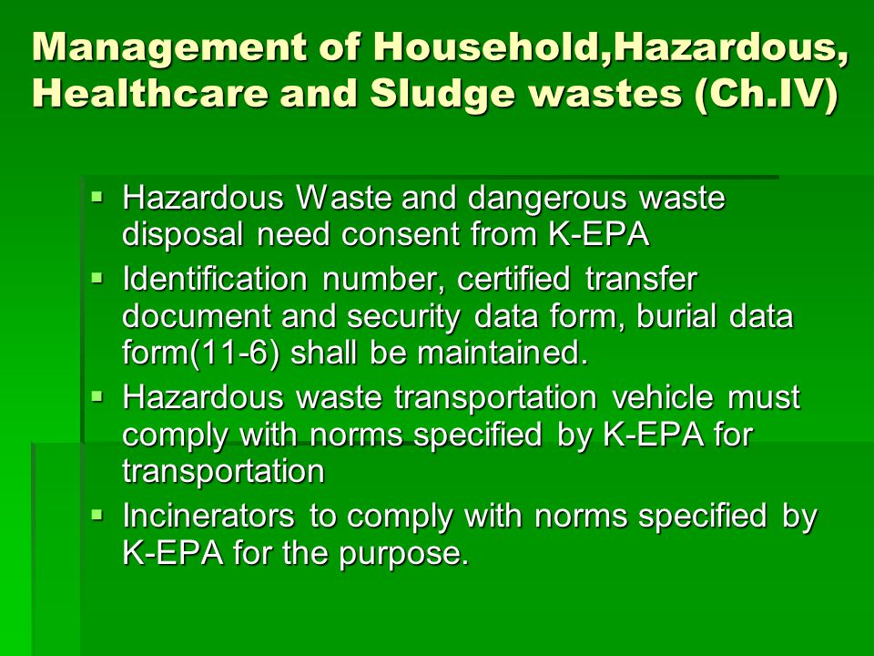 Management of Household,Hazardous, Healthcare and Sludge wastes (Ch.IV)  Hazardous Waste and dangerous waste disposal need consent from K-EPA  Identification number, certified transfer document and security data form, burial data form(11-6) shall be maintained.
