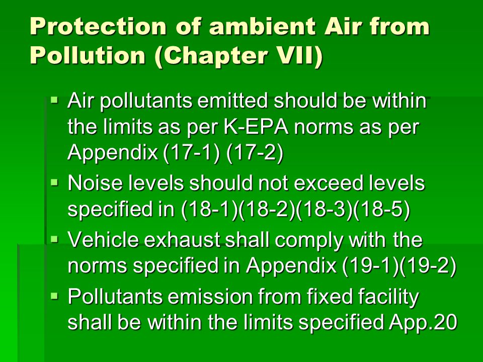 Protection of ambient Air from Pollution (Chapter VII)  Air pollutants emitted should be within the limits as per K-EPA norms as per Appendix (17-1) (17-2)  Noise levels should not exceed levels specified in (18-1)(18-2)(18-3)(18-5)  Vehicle exhaust shall comply with the norms specified in Appendix (19-1)(19-2)  Pollutants emission from fixed facility shall be within the limits specified App.20