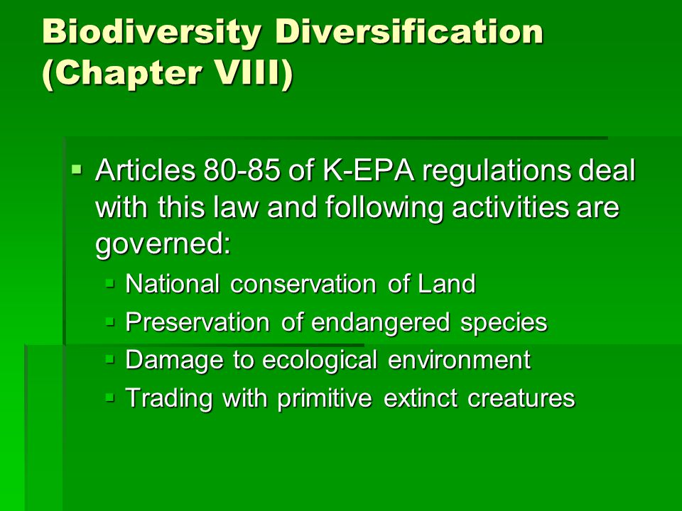 Biodiversity Diversification (Chapter VIII)  Articles 80-85 of K-EPA regulations deal with this law and following activities are governed:  National conservation of Land  Preservation of endangered species  Damage to ecological environment  Trading with primitive extinct creatures