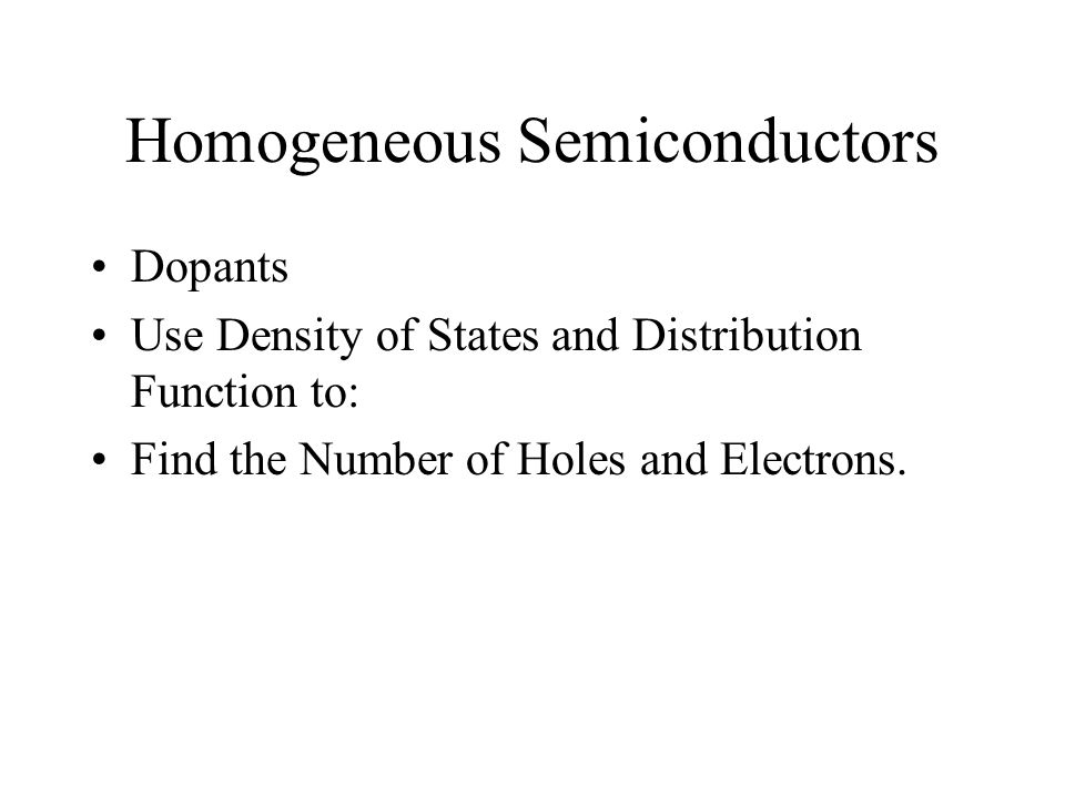 Homogeneous Semiconductors Dopants Use Density of States and Distribution Function to: Find the Number of Holes and Electrons.