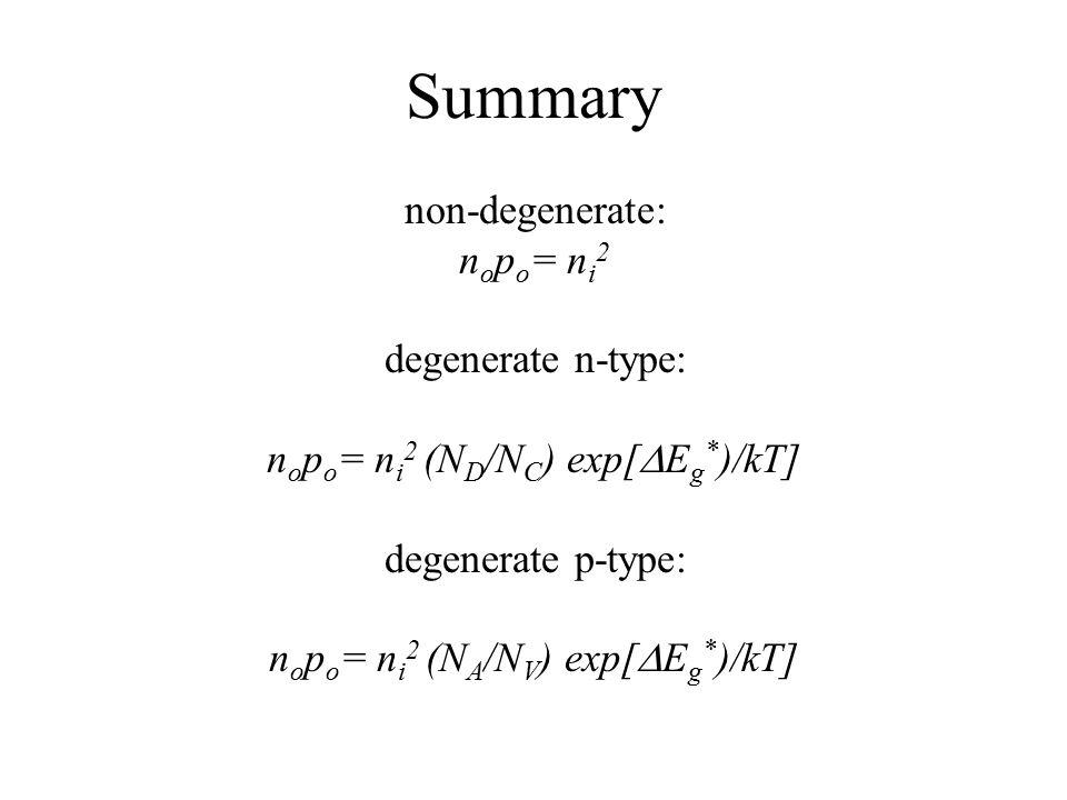 Summary non-degenerate: n o p o = n i 2 degenerate n-type: n o p o = n i 2 (N D /N C ) exp[  E g * )/kT] degenerate p-type: n o p o = n i 2 (N A /N V