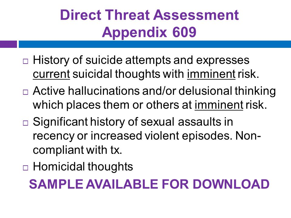 Direct Threat Assessment Appendix 609  History of suicide attempts and expresses current suicidal thoughts with imminent risk.