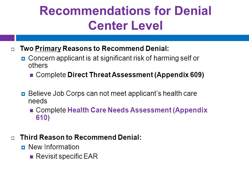 Recommendations for Denial Center Level  Two Primary Reasons to Recommend Denial:  Concern applicant is at significant risk of harming self or others Complete Direct Threat Assessment (Appendix 609)  Believe Job Corps can not meet applicant's health care needs Complete Health Care Needs Assessment (Appendix 610)  Third Reason to Recommend Denial:  New Information Revisit specific EAR