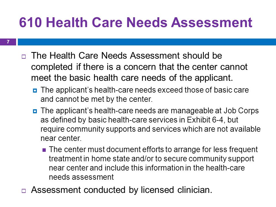 610 Health Care Needs Assessment  The Health Care Needs Assessment should be completed if there is a concern that the center cannot meet the basic health care needs of the applicant.