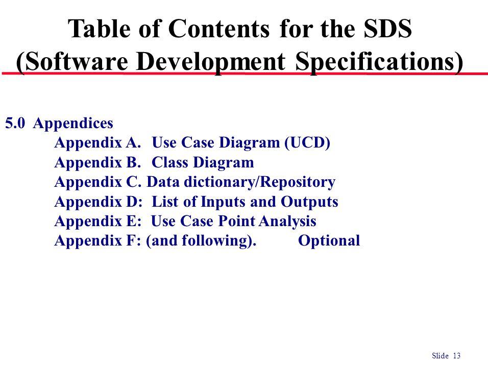 Slide 13 5.0 Appendices Appendix A.Use Case Diagram (UCD) Appendix B.Class Diagram Appendix C. Data dictionary/Repository Appendix D: List of Inputs a