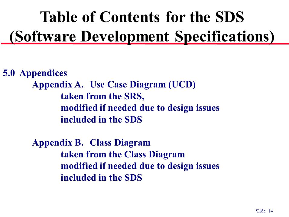 Slide 14 5.0 Appendices Appendix A.Use Case Diagram (UCD) taken from the SRS, modified if needed due to design issues included in the SDS Appendix B.C