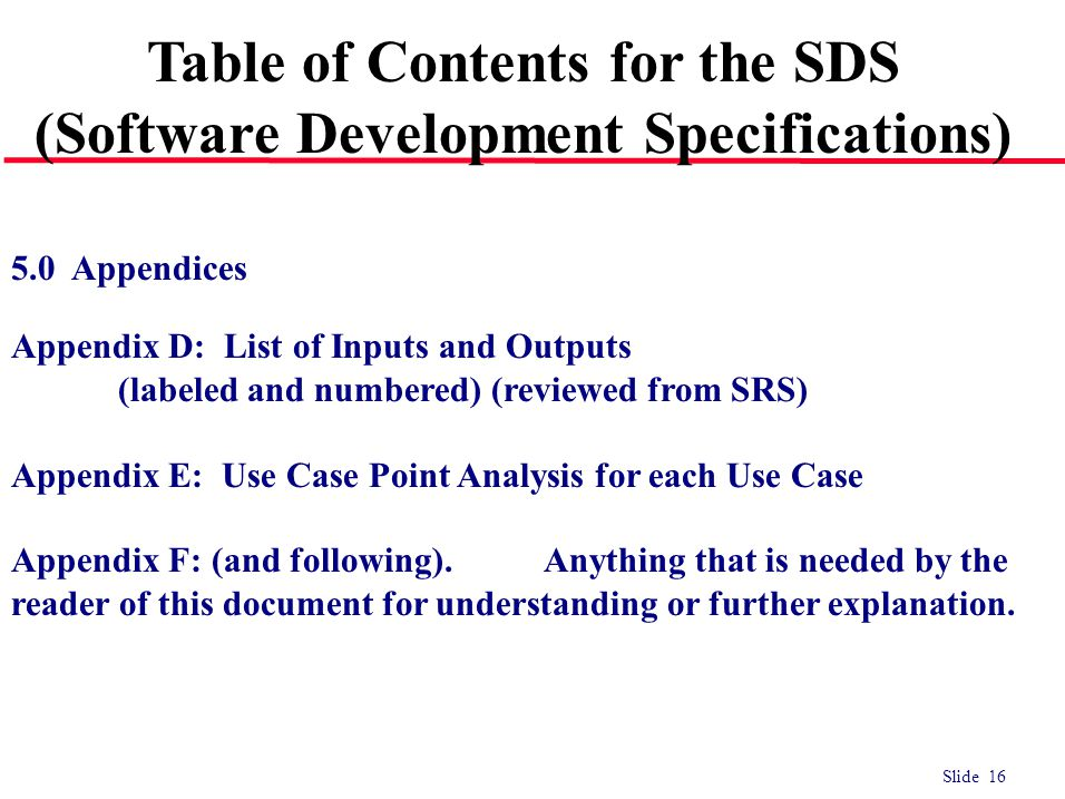 Slide 16 5.0 Appendices Appendix D: List of Inputs and Outputs (labeled and numbered) (reviewed from SRS) Appendix E: Use Case Point Analysis for each