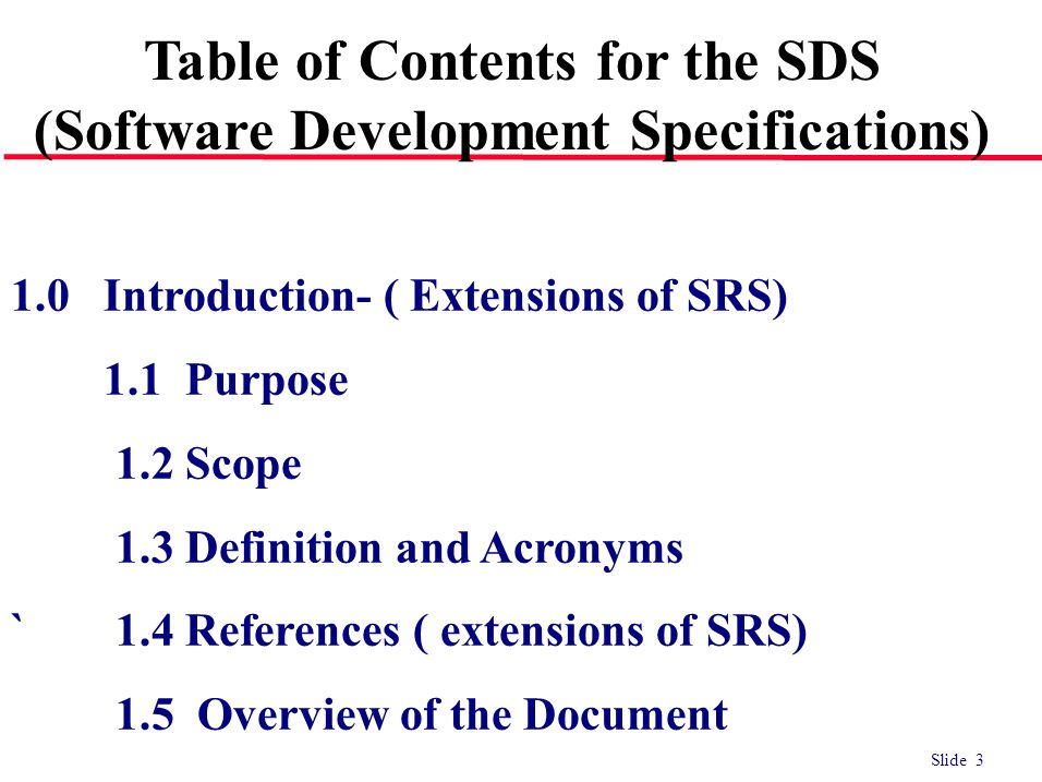 Slide 3 1.0 Introduction- ( Extensions of SRS) 1.1 Purpose 1.2 Scope 1.3 Definition and Acronyms `1.4 References ( extensions of SRS) 1.5 Overview of the Document Table of Contents for the SDS (Software Development Specifications)