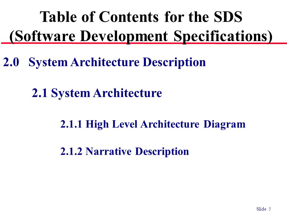 Slide 5 2.0 System Architecture Description 2.1 System Architecture 2.1.1 High Level Architecture Diagram 2.1.2 Narrative Description Table of Contents for the SDS (Software Development Specifications)
