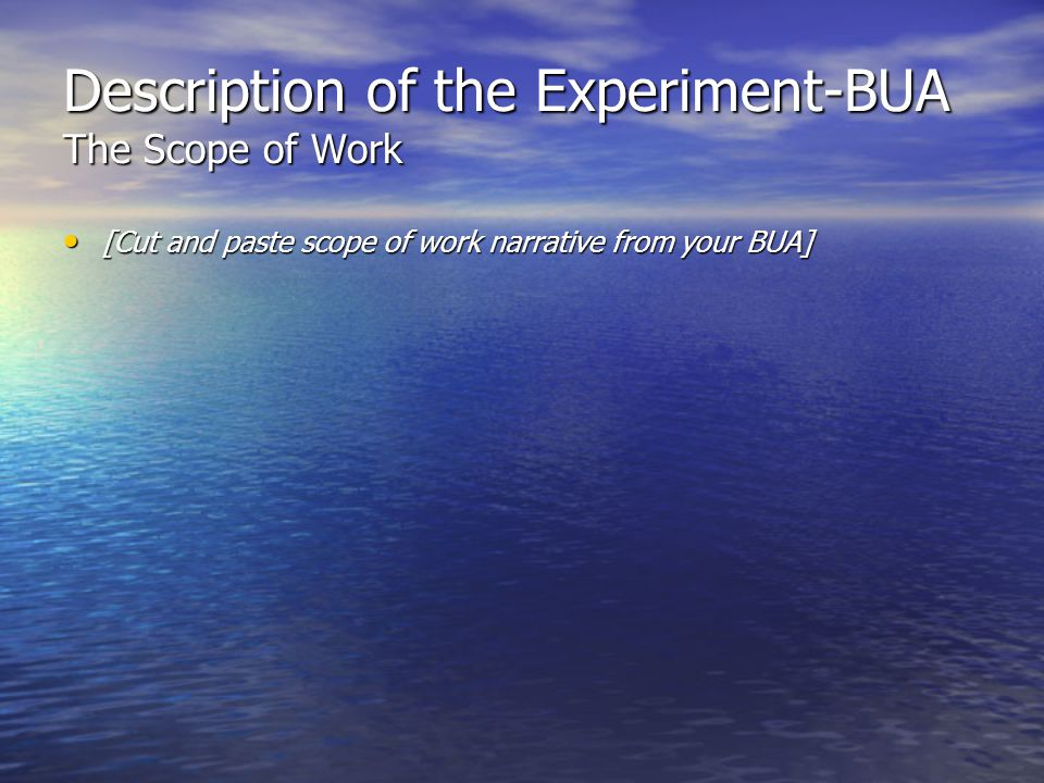 Description of the Experiment-BUA The Scope of Work [Cut and paste scope of work narrative from your BUA] [Cut and paste scope of work narrative from your BUA]