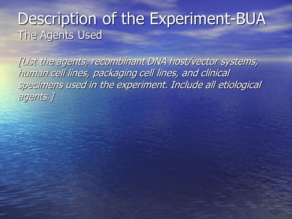 Description of the Experiment-BUA The Agents Used [List the agents, recombinant DNA host/vector systems, human cell lines, packaging cell lines, and clinical specimens used in the experiment.