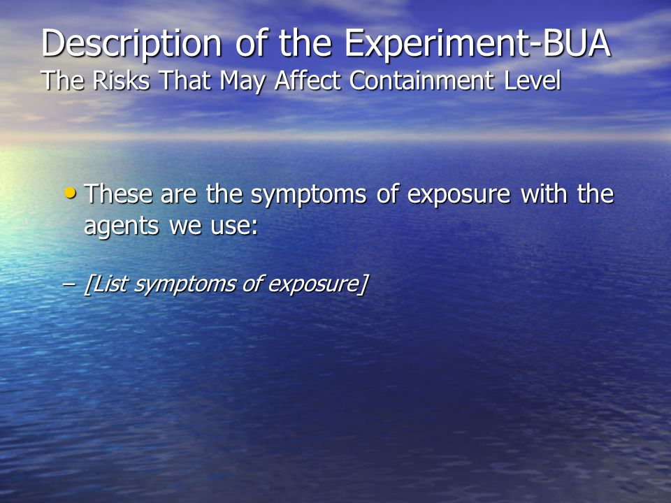 Description of the Experiment-BUA The Risks That May Affect Containment Level These are the symptoms of exposure with the agents we use: These are the symptoms of exposure with the agents we use: –[List symptoms of exposure]