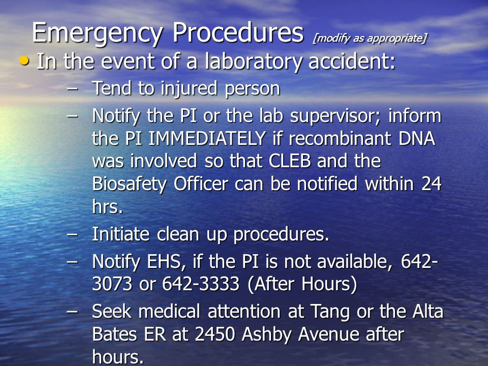 Emergency Procedures [modify as appropriate] In the event of a laboratory accident: In the event of a laboratory accident: –Tend to injured person –Notify the PI or the lab supervisor; inform the PI IMMEDIATELY if recombinant DNA was involved so that CLEB and the Biosafety Officer can be notified within 24 hrs.
