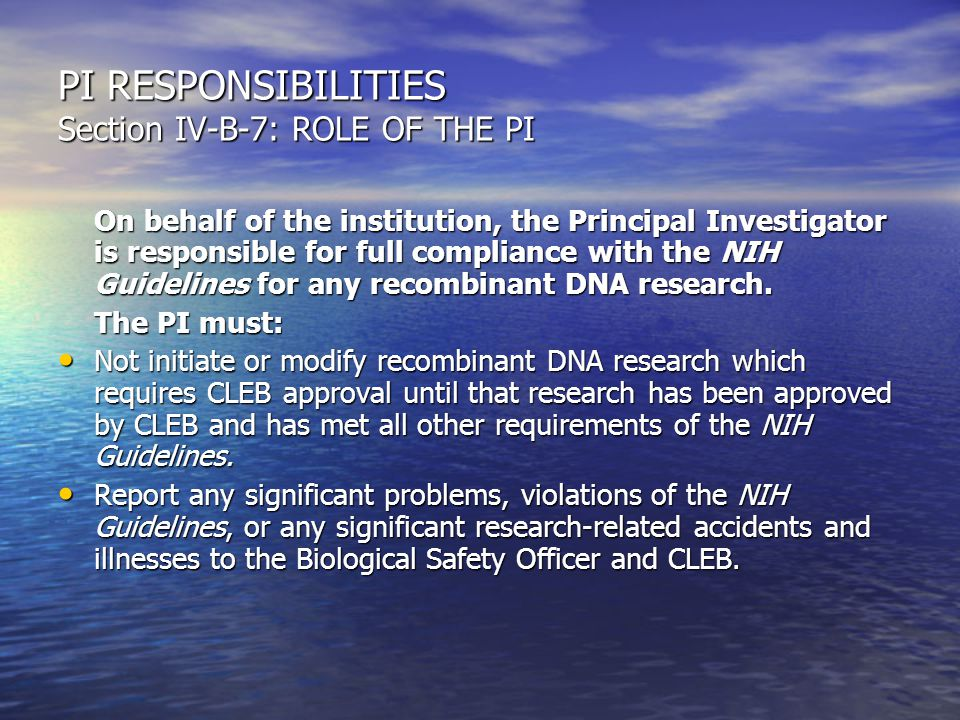 PI RESPONSIBILITIES Section IV-B-7: ROLE OF THE PI On behalf of the institution, the Principal Investigator is responsible for full compliance with the NIH Guidelines for any recombinant DNA research.