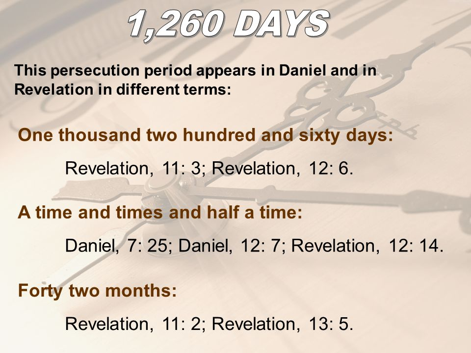 This persecution period appears in Daniel and in Revelation in different terms: One thousand two hundred and sixty days: Revelation, 11: 3; Revelation, 12: 6.