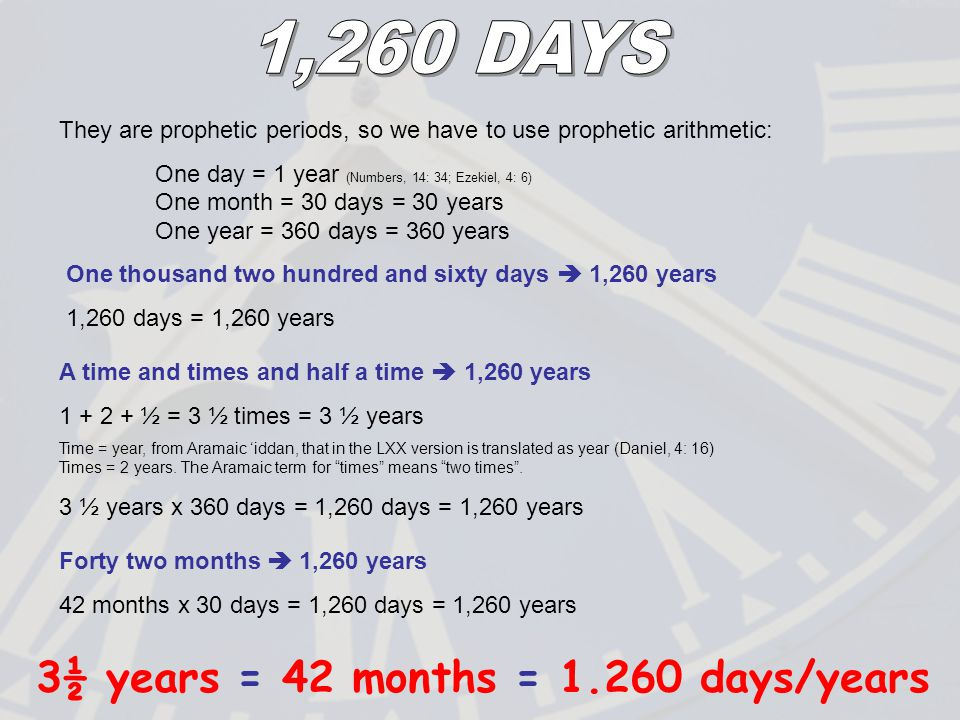 They are prophetic periods, so we have to use prophetic arithmetic: One day = 1 year (Numbers, 14: 34; Ezekiel, 4: 6) One month = 30 days = 30 years One year = 360 days = 360 years One thousand two hundred and sixty days  1,260 years 1,260 days = 1,260 years A time and times and half a time  1,260 years 1 + 2 + ½ = 3 ½ times = 3 ½ years Time = year, from Aramaic 'iddan, that in the LXX version is translated as year (Daniel, 4: 16) Times = 2 years.