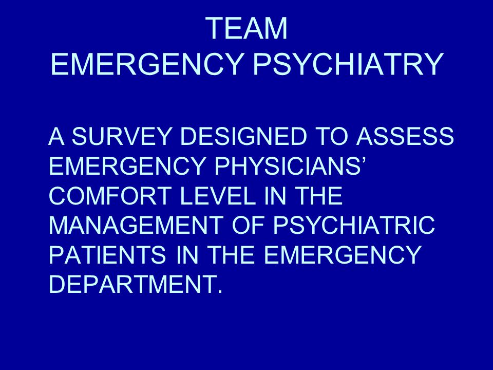 TEAM EMERGENCY PSYCHIATRY A SURVEY DESIGNED TO ASSESS EMERGENCY PHYSICIANS' COMFORT LEVEL IN THE MANAGEMENT OF PSYCHIATRIC PATIENTS IN THE EMERGENCY DEPARTMENT.
