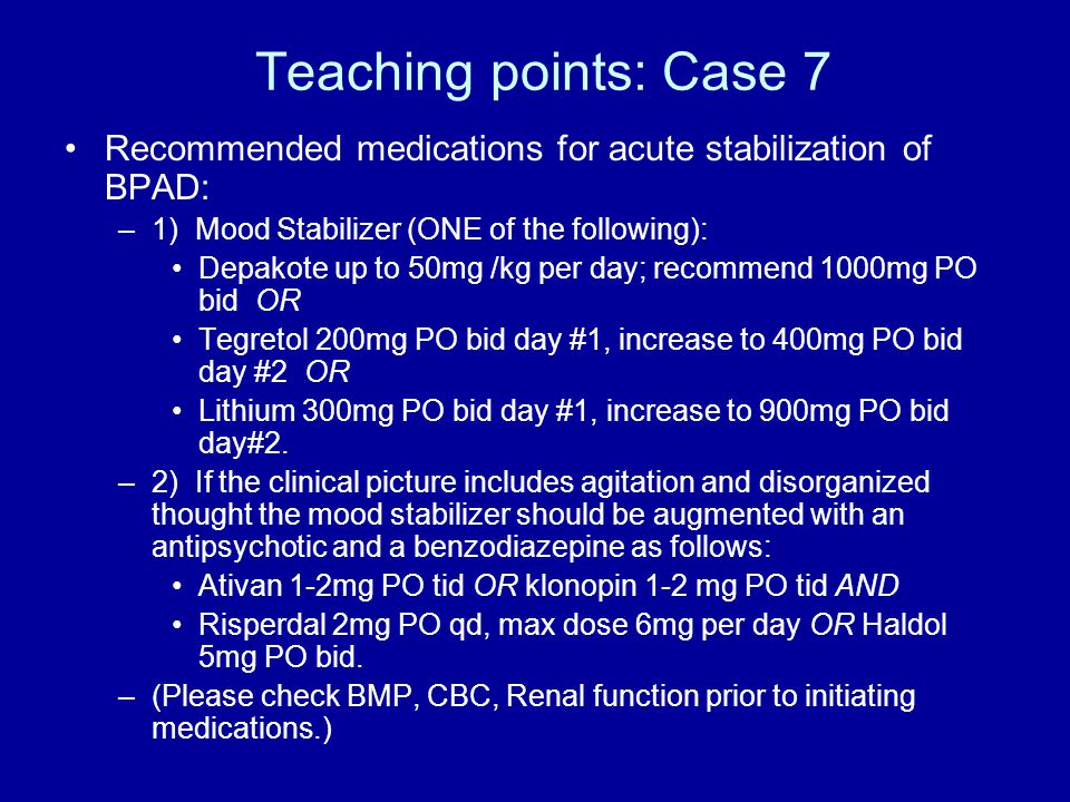 Teaching points: Case 7 Recommended medications for acute stabilization of BPAD: –1) Mood Stabilizer (ONE of the following): Depakote up to 50mg /kg per day; recommend 1000mg PO bid OR Tegretol 200mg PO bid day #1, increase to 400mg PO bid day #2 OR Lithium 300mg PO bid day #1, increase to 900mg PO bid day#2.
