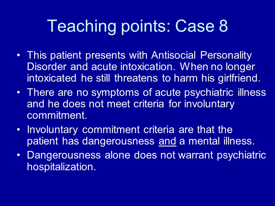 Teaching points: Case 8 This patient presents with Antisocial Personality Disorder and acute intoxication.