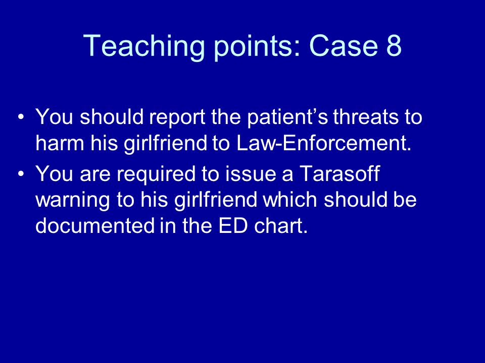 Teaching points: Case 8 You should report the patient's threats to harm his girlfriend to Law-Enforcement.