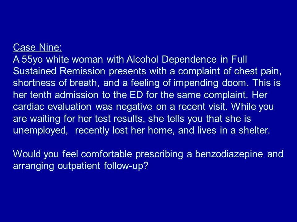 Case Nine: A 55yo white woman with Alcohol Dependence in Full Sustained Remission presents with a complaint of chest pain, shortness of breath, and a feeling of impending doom.