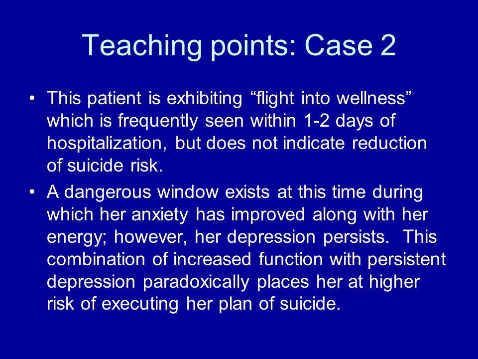 Teaching points: Case 2 This patient is exhibiting flight into wellness which is frequently seen within 1-2 days of hospitalization, but does not indicate reduction of suicide risk.