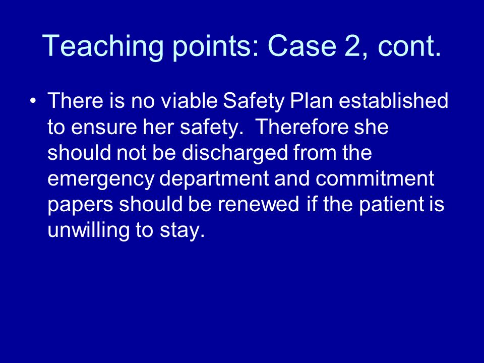 Teaching points: Case 2, cont. There is no viable Safety Plan established to ensure her safety.
