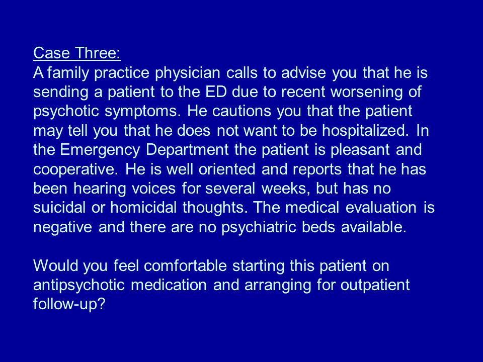 Case Three: A family practice physician calls to advise you that he is sending a patient to the ED due to recent worsening of psychotic symptoms.