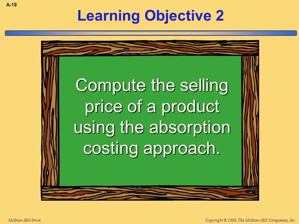 Copyright © 2008, The McGraw-Hill Companies, Inc.McGraw-Hill/Irwin A-19 Learning Objective 2 Compute the selling price of a product using the absorpti