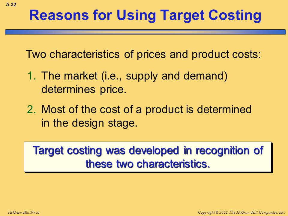 Copyright © 2008, The McGraw-Hill Companies, Inc.McGraw-Hill/Irwin A-32 Reasons for Using Target Costing Two characteristics of prices and product cos