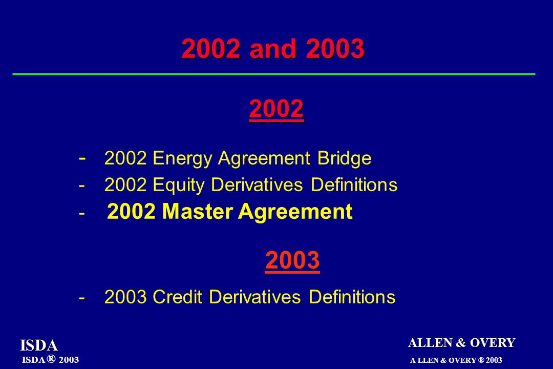 - 2002 Energy Agreement Bridge -2002 Equity Derivatives Definitions - 2002 Master Agreement 2003 -2003 Credit Derivatives Definitions ALLEN & OVERY 2002 and 2003 ISDA ISDA ® 2003 A LLEN & OVERY ® 2003 2002