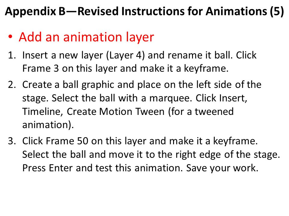 Appendix B—Revised Instructions for Animations (5) Add an animation layer 1.Insert a new layer (Layer 4) and rename it ball.