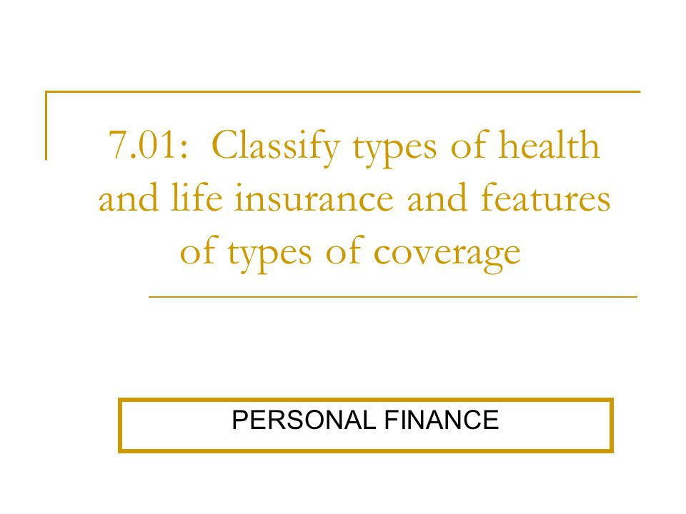 7.01: Classify types of health and life insurance and features of types of coverage. PERSONAL FINANCE