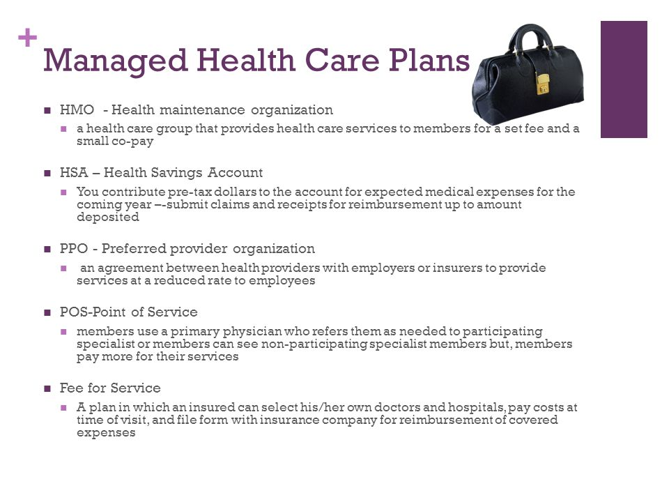 + Managed Health Care Plans HMO - Health maintenance organization a health care group that provides health care services to members for a set fee and