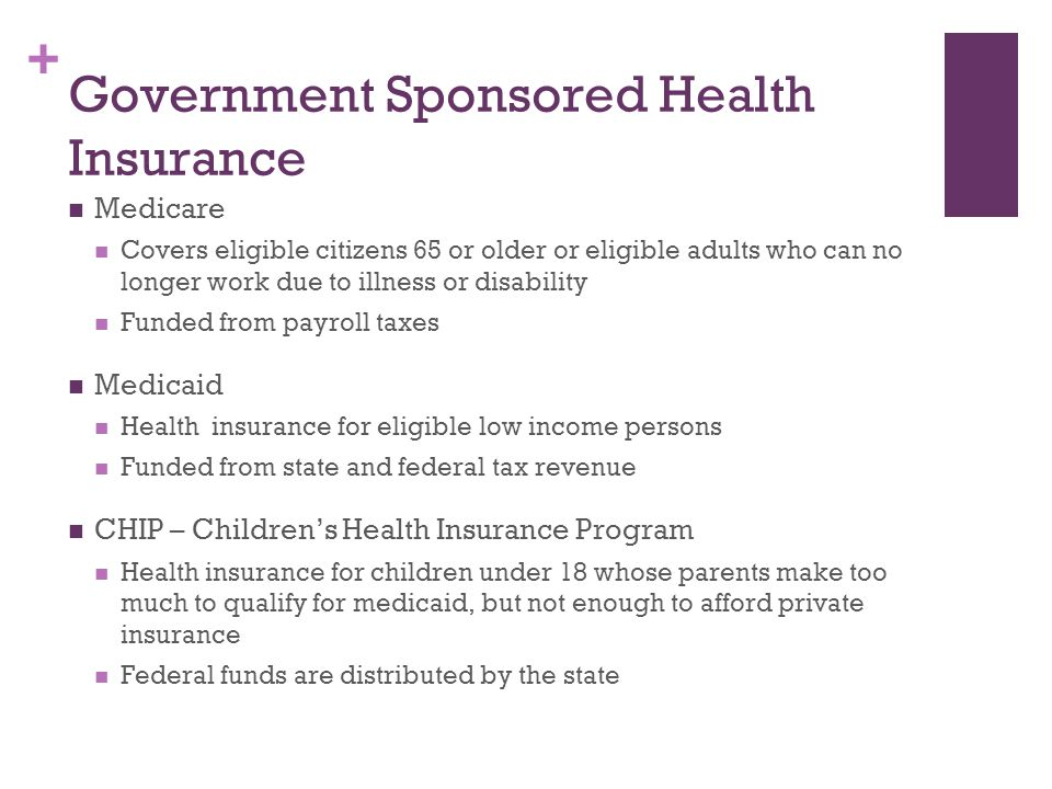 + Government Sponsored Health Insurance Medicare Covers eligible citizens 65 or older or eligible adults who can no longer work due to illness or disa