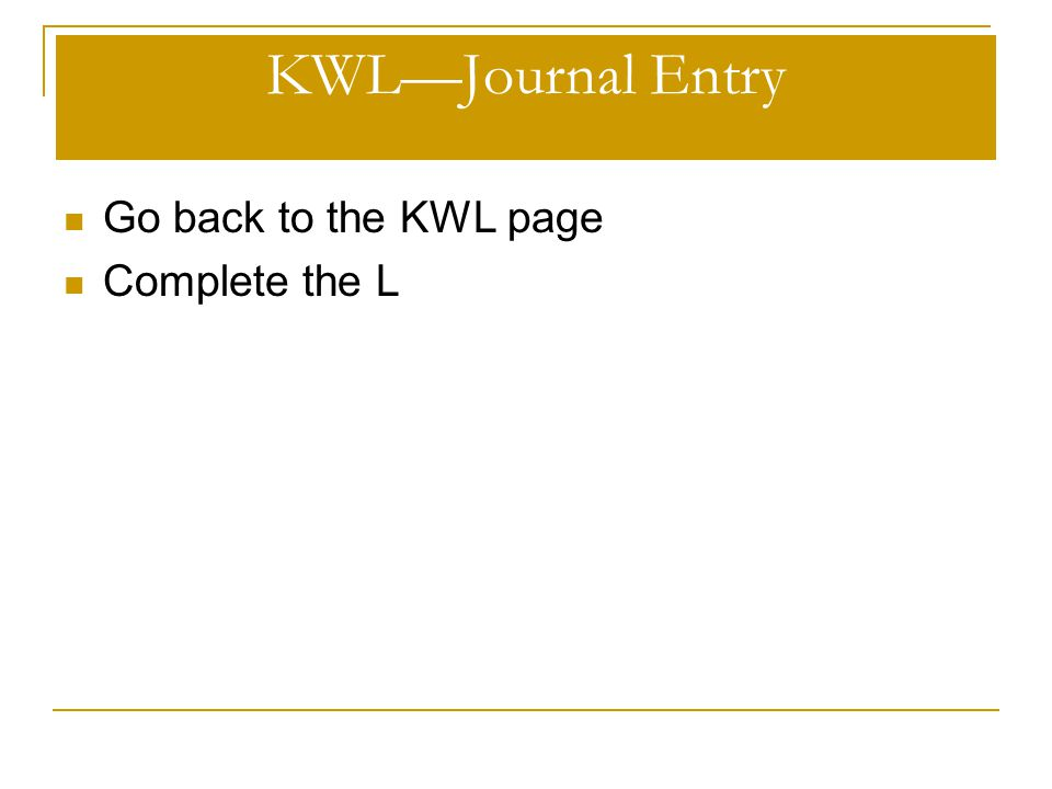 KWL—Journal Entry Go back to the KWL page Complete the L