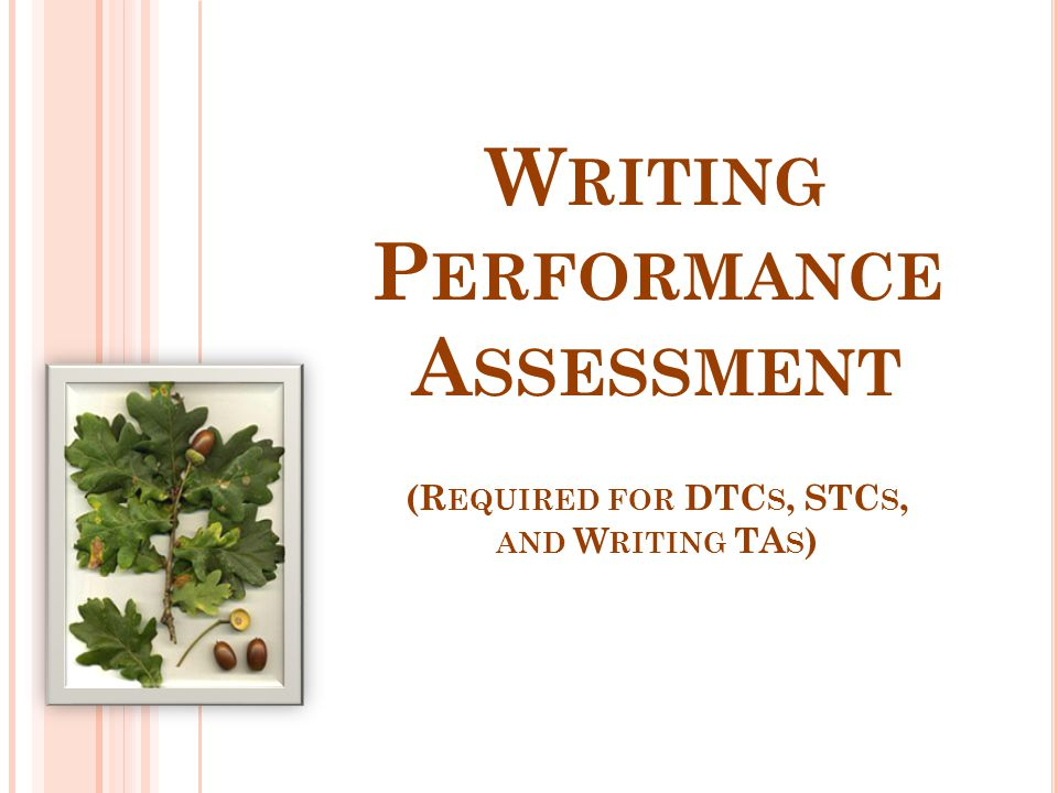  Understand the ways in which the writing assessment differs from other assessments  Administer the Writing Performance Assessment appropriately 2 Objectives Writing