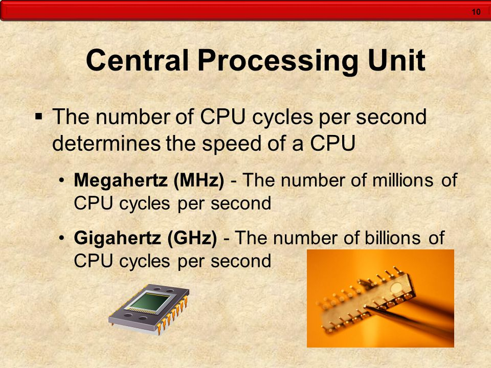 10 Central Processing Unit  The number of CPU cycles per second determines the speed of a CPU Megahertz (MHz) - The number of millions of CPU cycles per second Gigahertz (GHz) - The number of billions of CPU cycles per second