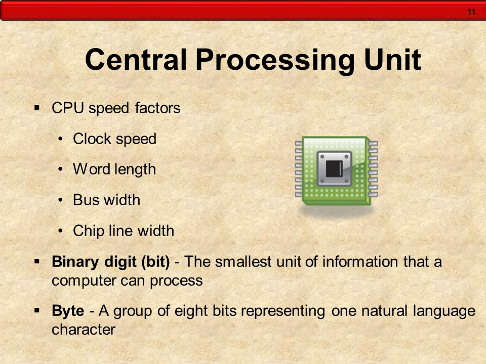 11 Central Processing Unit  CPU speed factors Clock speed Word length Bus width Chip line width  Binary digit (bit) - The smallest unit of informati