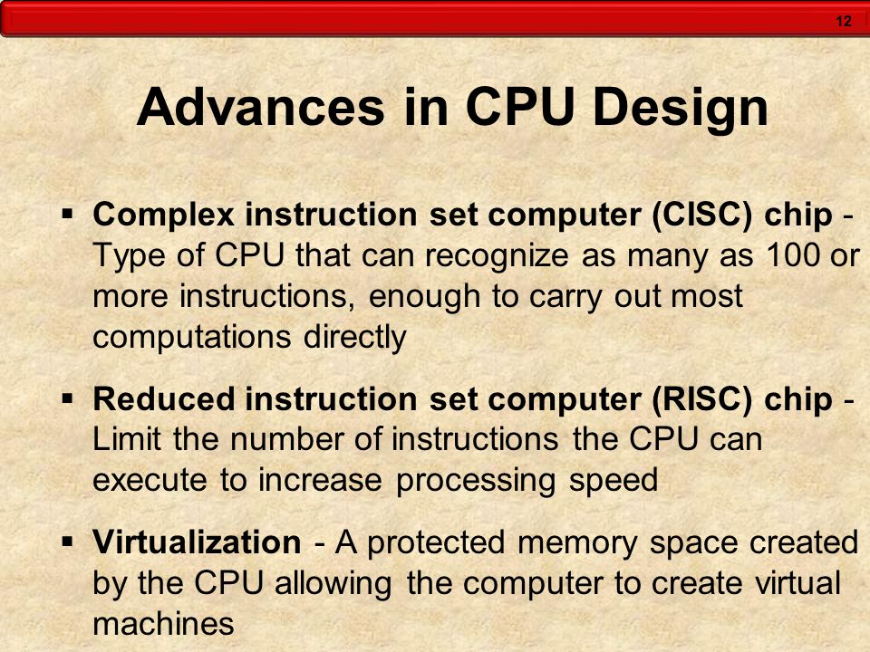 12 Advances in CPU Design  Complex instruction set computer (CISC) chip - Type of CPU that can recognize as many as 100 or more instructions, enough