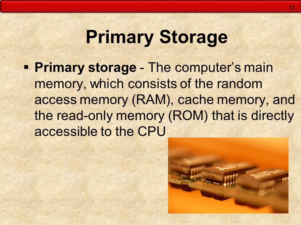 13 Primary Storage  Primary storage - The computer's main memory, which consists of the random access memory (RAM), cache memory, and the read-only m
