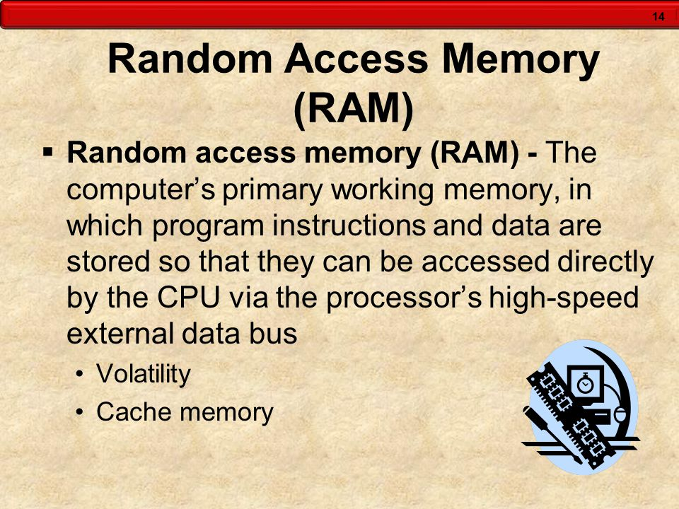 14 Random Access Memory (RAM)  Random access memory (RAM) - The computer's primary working memory, in which program instructions and data are stored so that they can be accessed directly by the CPU via the processor's high-speed external data bus Volatility Cache memory