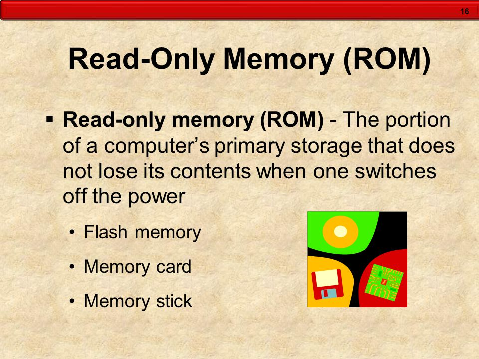 16 Read-Only Memory (ROM)  Read-only memory (ROM) - The portion of a computer's primary storage that does not lose its contents when one switches off